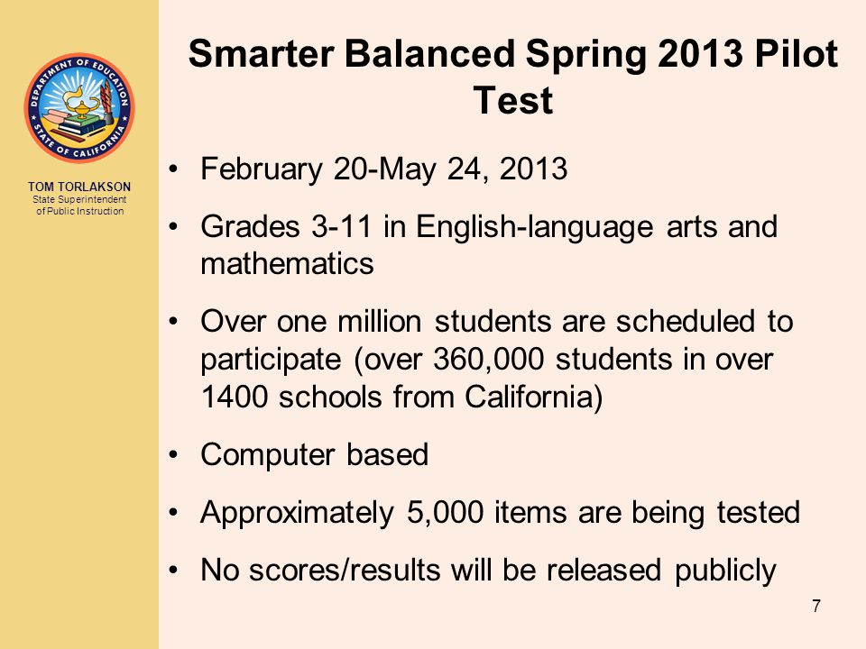 TOM TORLAKSON State Superintendent of Public Instruction Smarter Balanced Spring 2013 Pilot Test February 20-May 24, 2013 Grades 3-11 in English-language arts and mathematics Over one million students are scheduled to participate (over 360,000 students in over 1400 schools from California) Computer based Approximately 5,000 items are being tested No scores/results will be released publicly 7