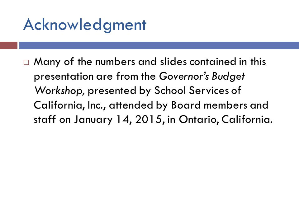 Acknowledgment  Many of the numbers and slides contained in this presentation are from the Governor's Budget Workshop, presented by School Services of California, Inc., attended by Board members and staff on January 14, 2015, in Ontario, California.