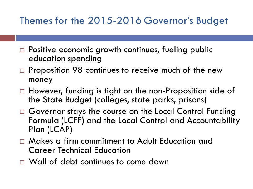 Themes for the Governor's Budget  Positive economic growth continues, fueling public education spending  Proposition 98 continues to receive much of the new money  However, funding is tight on the non-Proposition side of the State Budget (colleges, state parks, prisons)  Governor stays the course on the Local Control Funding Formula (LCFF) and the Local Control and Accountability Plan (LCAP)  Makes a firm commitment to Adult Education and Career Technical Education  Wall of debt continues to come down