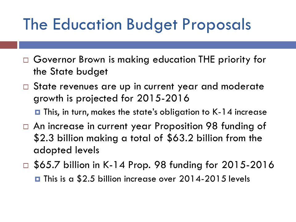 The Education Budget Proposals  Governor Brown is making education THE priority for the State budget  State revenues are up in current year and moderate growth is projected for  This, in turn, makes the state's obligation to K-14 increase  An increase in current year Proposition 98 funding of $2.3 billion making a total of $63.2 billion from the adopted levels  $65.7 billion in K-14 Prop.