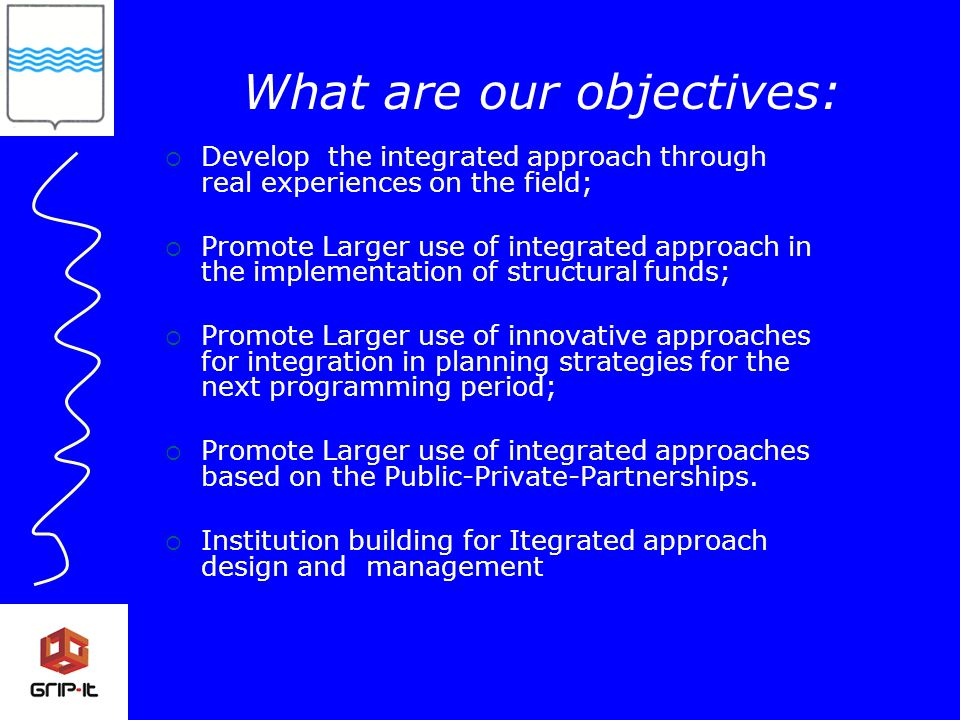  Develop the integrated approach through real experiences on the field;  Promote Larger use of integrated approach in the implementation of structural funds;  Promote Larger use of innovative approaches for integration in planning strategies for the next programming period;  Promote Larger use of integrated approaches based on the Public-Private-Partnerships.