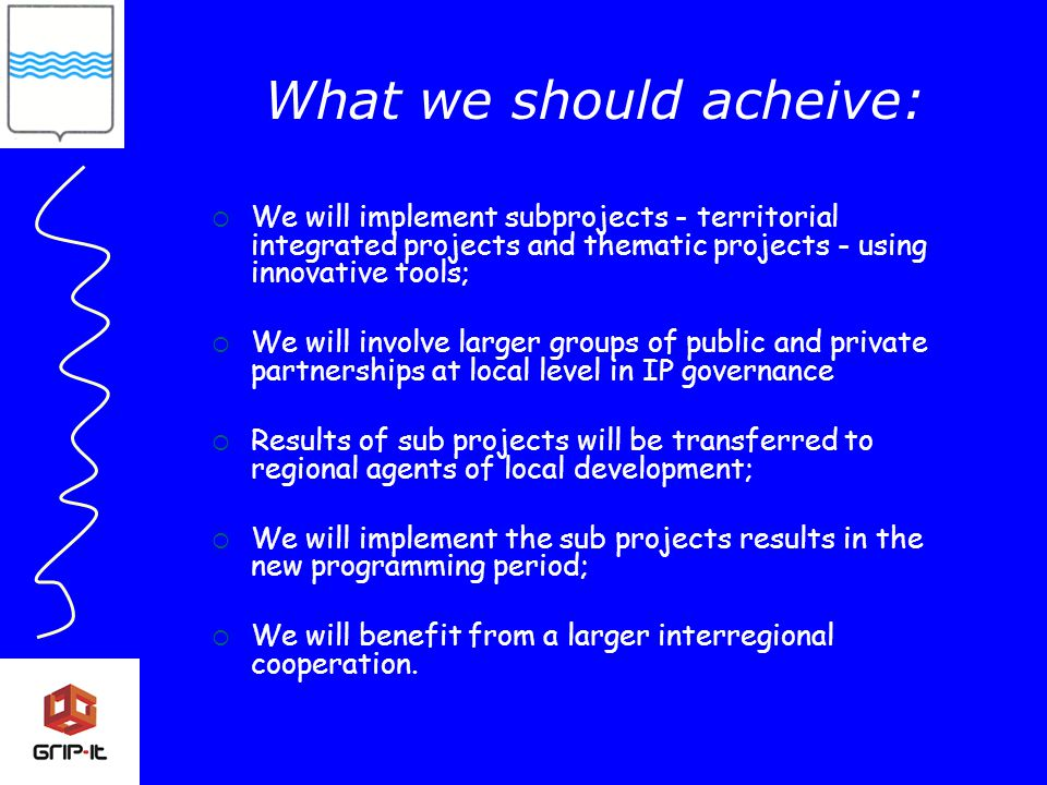  We will implement subprojects - territorial integrated projects and thematic projects - using innovative tools;  We will involve larger groups of public and private partnerships at local level in IP governance  Results of sub projects will be transferred to regional agents of local development;  We will implement the sub projects results in the new programming period;  We will benefit from a larger interregional cooperation.