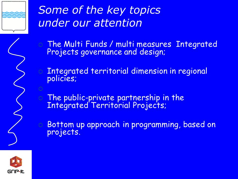 Some of the key topics under our attention  The Multi Funds / multi measures Integrated Projects governance and design;  Integrated territorial dimension in regional policies;   The public-private partnership in the Integrated Territorial Projects;  Bottom up approach in programming, based on projects.