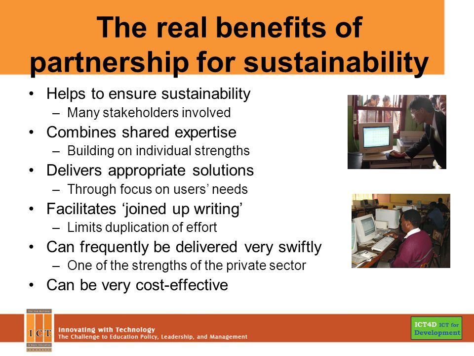 The real benefits of partnership for sustainability Helps to ensure sustainability –Many stakeholders involved Combines shared expertise –Building on individual strengths Delivers appropriate solutions –Through focus on users' needs Facilitates 'joined up writing' –Limits duplication of effort Can frequently be delivered very swiftly –One of the strengths of the private sector Can be very cost-effective
