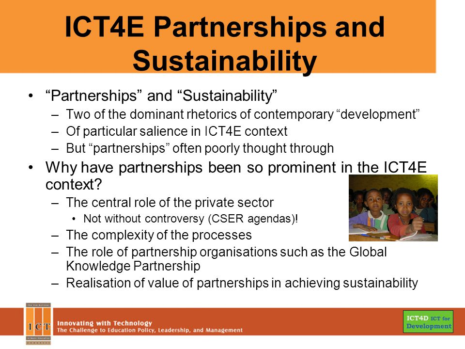 ICT4E Partnerships and Sustainability Partnerships and Sustainability –Two of the dominant rhetorics of contemporary development –Of particular salience in ICT4E context –But partnerships often poorly thought through Why have partnerships been so prominent in the ICT4E context.