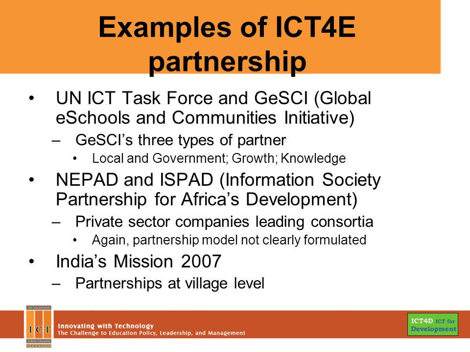 Examples of ICT4E partnership UN ICT Task Force and GeSCI (Global eSchools and Communities Initiative) –GeSCI's three types of partner Local and Government; Growth; Knowledge NEPAD and ISPAD (Information Society Partnership for Africa's Development) –Private sector companies leading consortia Again, partnership model not clearly formulated India's Mission 2007 –Partnerships at village level