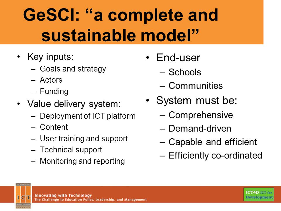 GeSCI: a complete and sustainable model Key inputs: –Goals and strategy –Actors –Funding Value delivery system: –Deployment of ICT platform –Content –User training and support –Technical support –Monitoring and reporting End-user –Schools –Communities System must be: –Comprehensive –Demand-driven –Capable and efficient –Efficiently co-ordinated