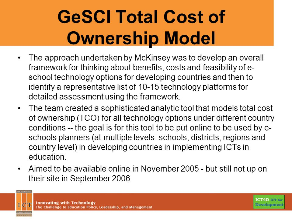 GeSCI Total Cost of Ownership Model The approach undertaken by McKinsey was to develop an overall framework for thinking about benefits, costs and feasibility of e- school technology options for developing countries and then to identify a representative list of technology platforms for detailed assessment using the framework.