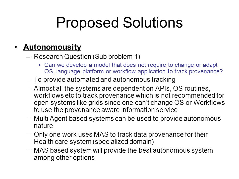 Proposed Solutions Autonomousity –Research Question (Sub problem 1) Can we develop a model that does not require to change or adapt OS, language platform or workflow application to track provenance.