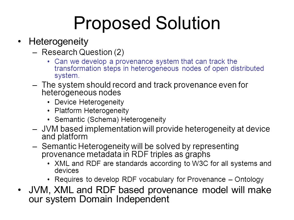 Proposed Solution Heterogeneity –Research Question (2) Can we develop a provenance system that can track the transformation steps in heterogeneous nodes of open distributed system.