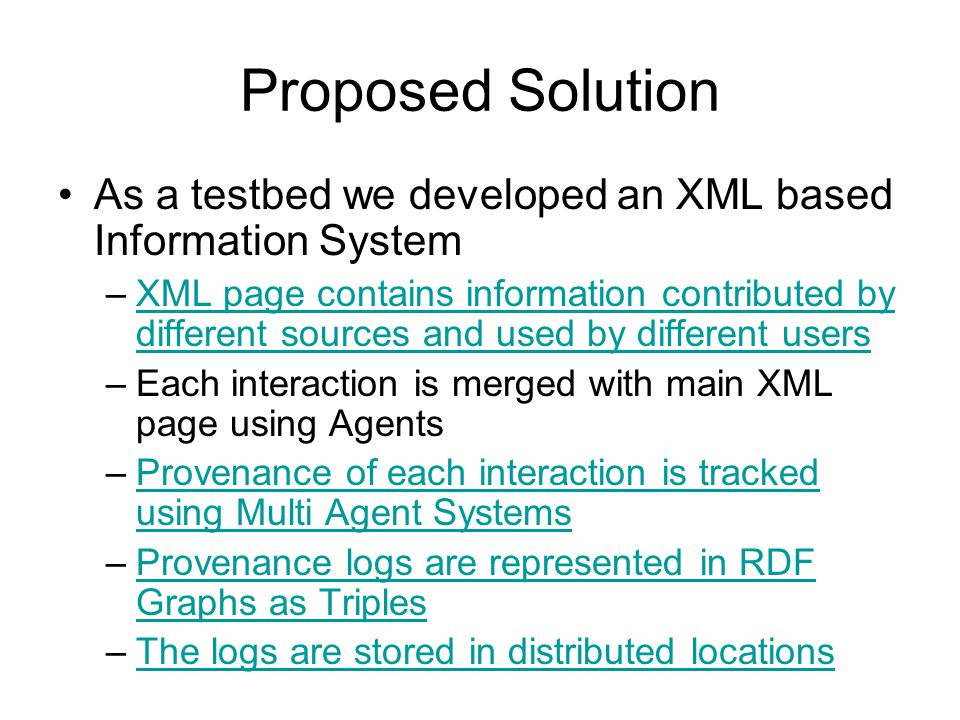 Proposed Solution As a testbed we developed an XML based Information System –XML page contains information contributed by different sources and used by different usersXML page contains information contributed by different sources and used by different users –Each interaction is merged with main XML page using Agents –Provenance of each interaction is tracked using Multi Agent SystemsProvenance of each interaction is tracked using Multi Agent Systems –Provenance logs are represented in RDF Graphs as TriplesProvenance logs are represented in RDF Graphs as Triples –The logs are stored in distributed locationsThe logs are stored in distributed locations