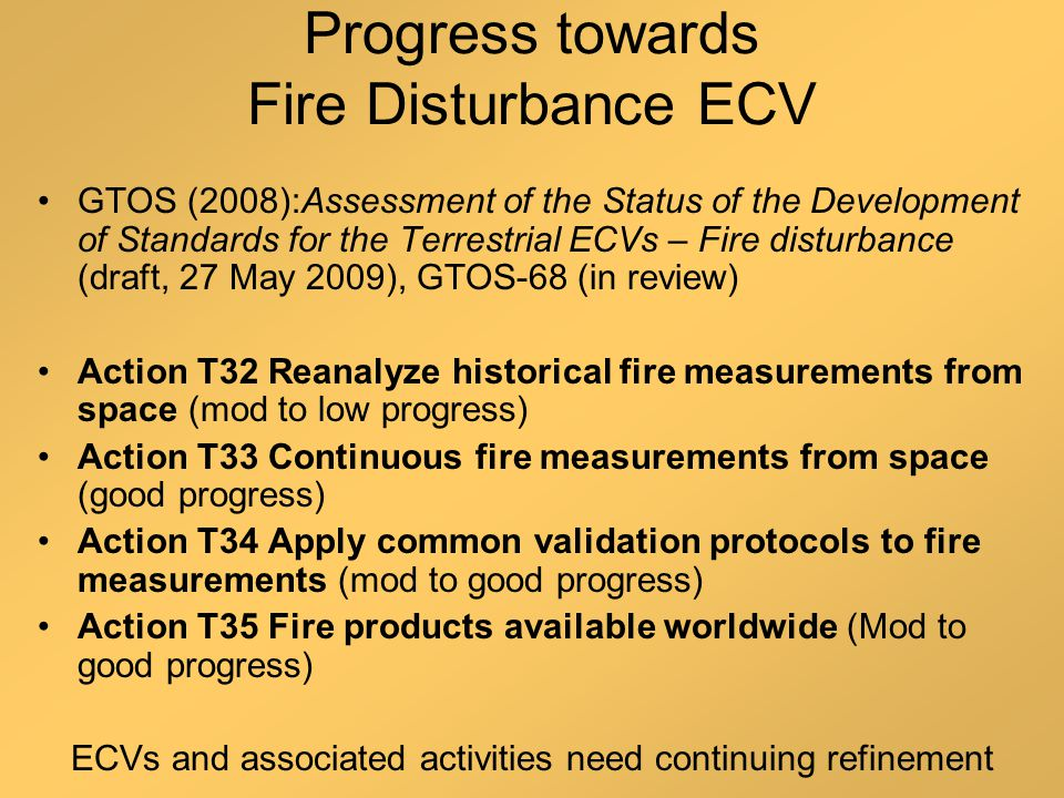 Progress towards Fire Disturbance ECV GTOS (2008):Assessment of the Status of the Development of Standards for the Terrestrial ECVs – Fire disturbance (draft, 27 May 2009), GTOS-68 (in review) Action T32 Reanalyze historical fire measurements from space (mod to low progress) Action T33 Continuous fire measurements from space (good progress) Action T34 Apply common validation protocols to fire measurements (mod to good progress) Action T35 Fire products available worldwide (Mod to good progress) ECVs and associated activities need continuing refinement