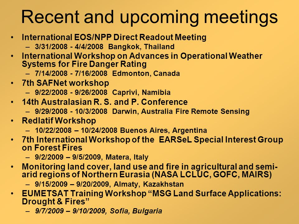 Recent and upcoming meetings International EOS/NPP Direct Readout Meeting –3/31/2008 - 4/4/2008 Bangkok, Thailand International Workshop on Advances in Operational Weather Systems for Fire Danger Rating –7/14/2008 - 7/16/2008 Edmonton, Canada 7th SAFNet workshop –9/22/2008 - 9/26/2008 Caprivi, Namibia 14th Australasian R.