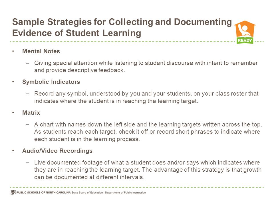 Sample Strategies for Collecting and Documenting Evidence of Student Learning Mental Notes –Giving special attention while listening to student discourse with intent to remember and provide descriptive feedback.