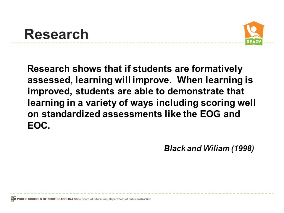 Research shows that if students are formatively assessed, learning will improve.