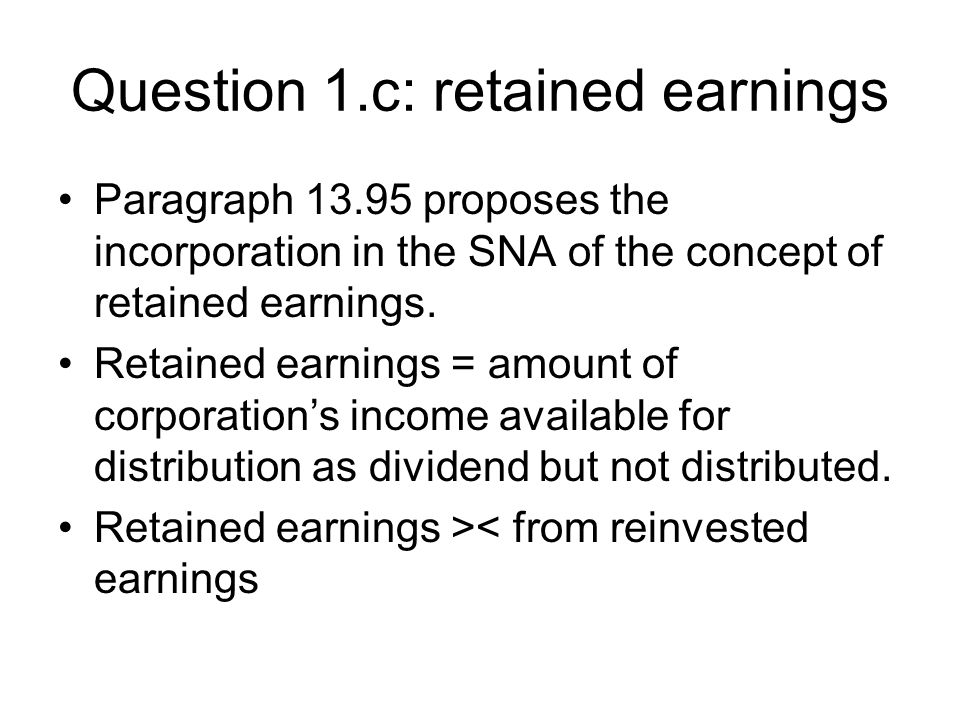 Question 1.c: retained earnings Paragraph proposes the incorporation in the SNA of the concept of retained earnings.