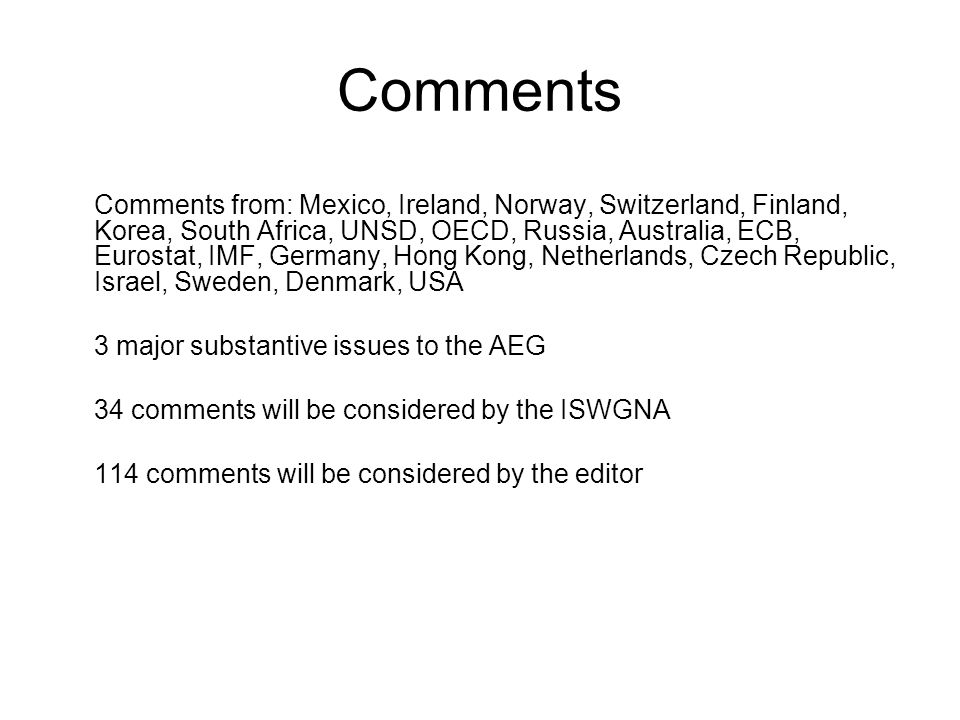 Comments Comments from: Mexico, Ireland, Norway, Switzerland, Finland, Korea, South Africa, UNSD, OECD, Russia, Australia, ECB, Eurostat, IMF, Germany, Hong Kong, Netherlands, Czech Republic, Israel, Sweden, Denmark, USA 3 major substantive issues to the AEG 34 comments will be considered by the ISWGNA 114 comments will be considered by the editor