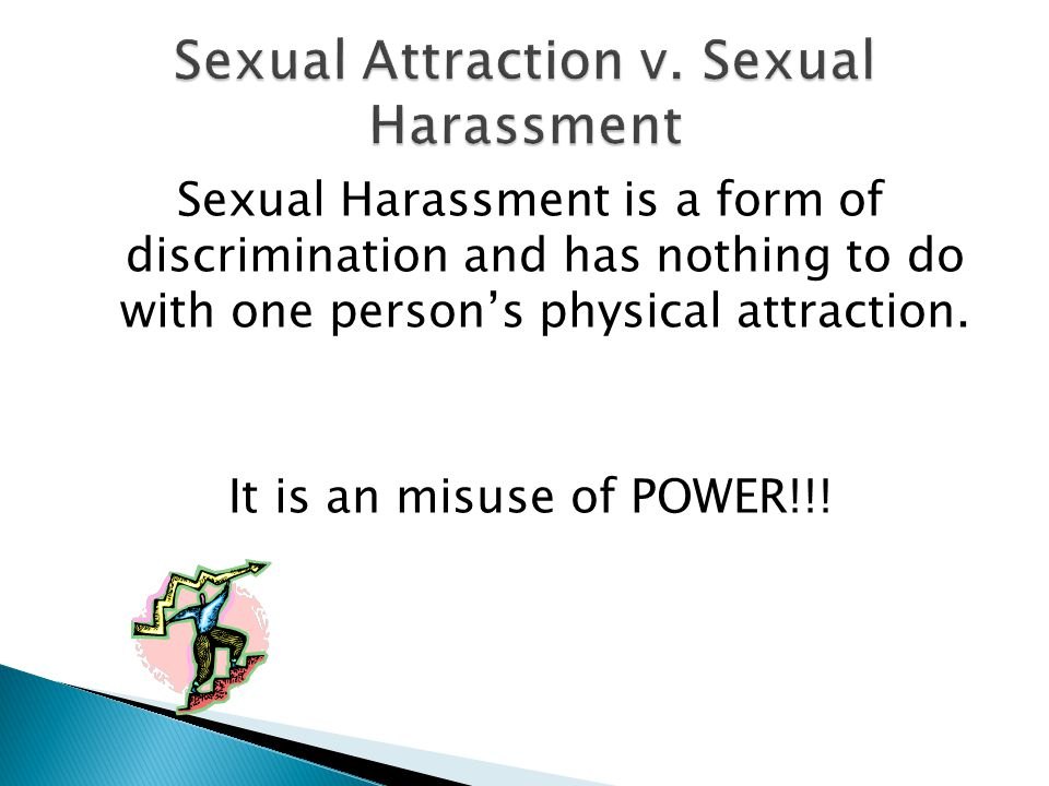Sexual Harassment is a form of discrimination and has nothing to do with one person's physical attraction.