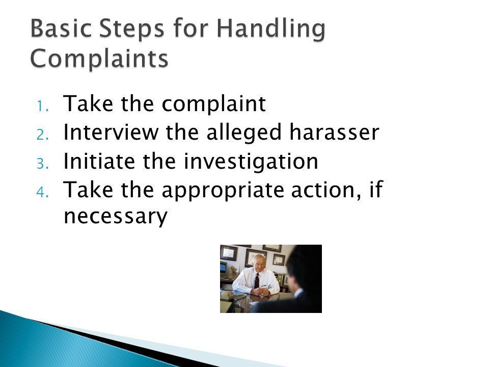 1. Take the complaint 2. Interview the alleged harasser 3.