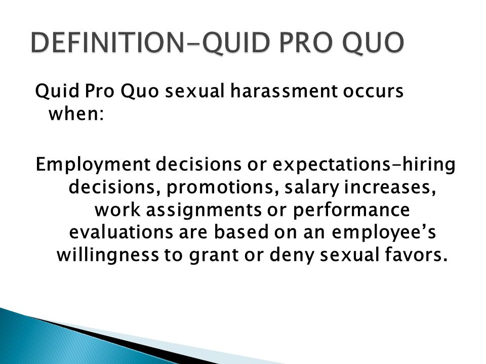 Quid Pro Quo sexual harassment occurs when: Employment decisions or expectations-hiring decisions, promotions, salary increases, work assignments or performance evaluations are based on an employee's willingness to grant or deny sexual favors.