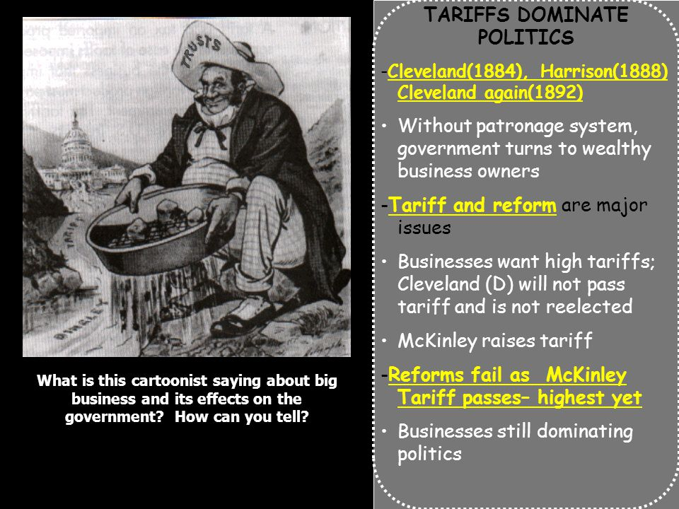 TARIFFS DOMINATE POLITICS -Cleveland(1884), Harrison(1888) Cleveland again(1892) Without patronage system, government turns to wealthy business owners -Tariff and reform are major issues Businesses want high tariffs; Cleveland (D) will not pass tariff and is not reelected McKinley raises tariff -Reforms fail as McKinley Tariff passes– highest yet Businesses still dominating politics What is this cartoonist saying about big business and its effects on the government.