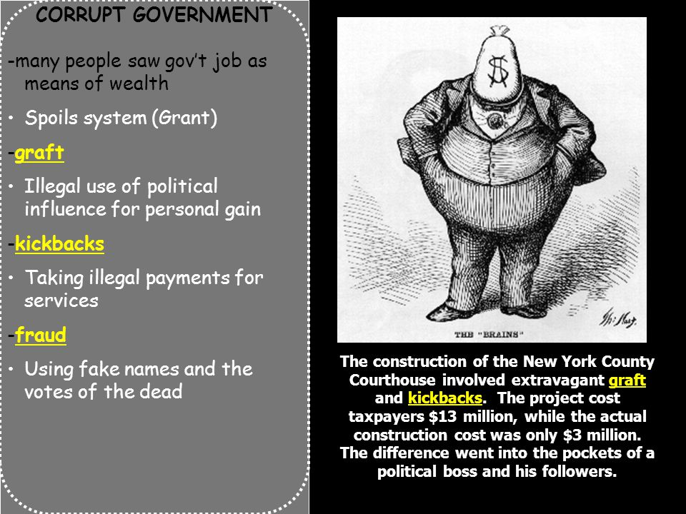 CORRUPT GOVERNMENT -many people saw gov't job as means of wealth Spoils system (Grant) -graft Illegal use of political influence for personal gain -kickbacks Taking illegal payments for services -fraud Using fake names and the votes of the dead The construction of the New York County Courthouse involved extravagant graft and kickbacks.