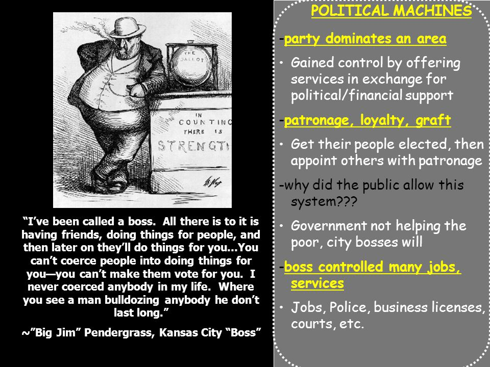 POLITICAL MACHINES -party dominates an area Gained control by offering services in exchange for political/financial support -patronage, loyalty, graft Get their people elected, then appoint others with patronage -why did the public allow this system .
