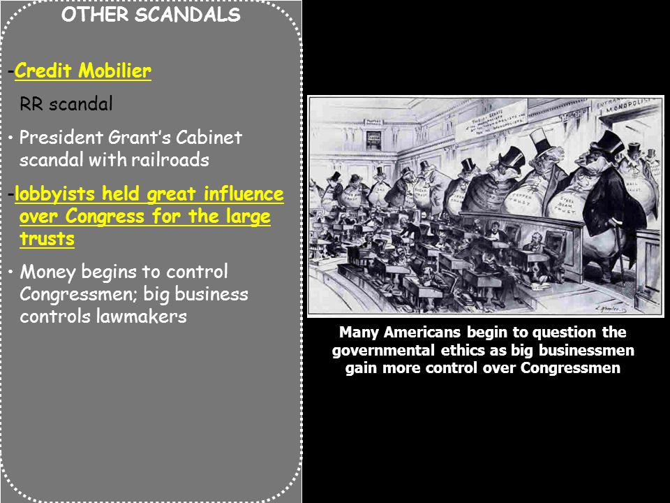 OTHER SCANDALS -Credit Mobilier RR scandal President Grant's Cabinet scandal with railroads -lobbyists held great influence over Congress for the large trusts Money begins to control Congressmen; big business controls lawmakers Many Americans begin to question the governmental ethics as big businessmen gain more control over Congressmen