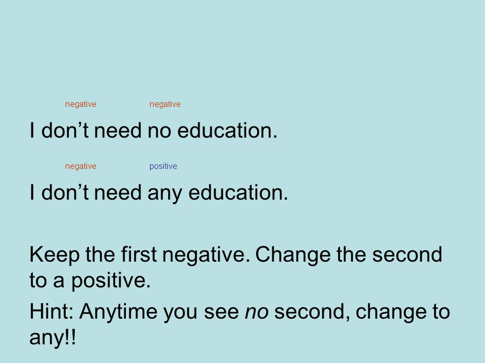 negative negative I don't need no education. negative positive I don't need any education.
