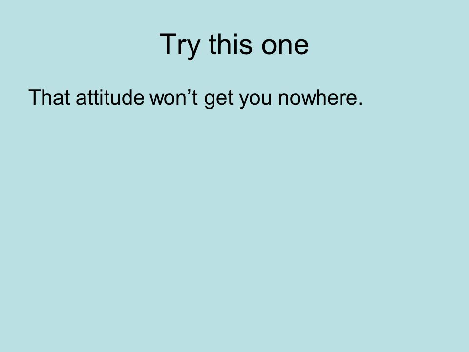 Try this one That attitude won't get you nowhere.