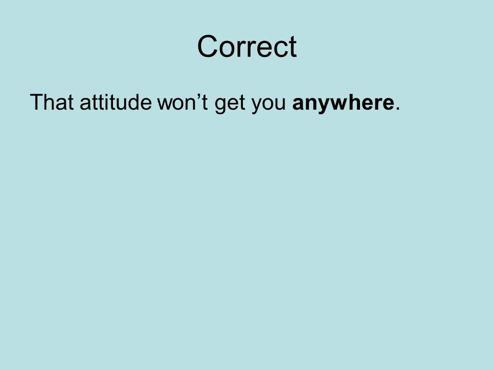 Correct That attitude won't get you anywhere.