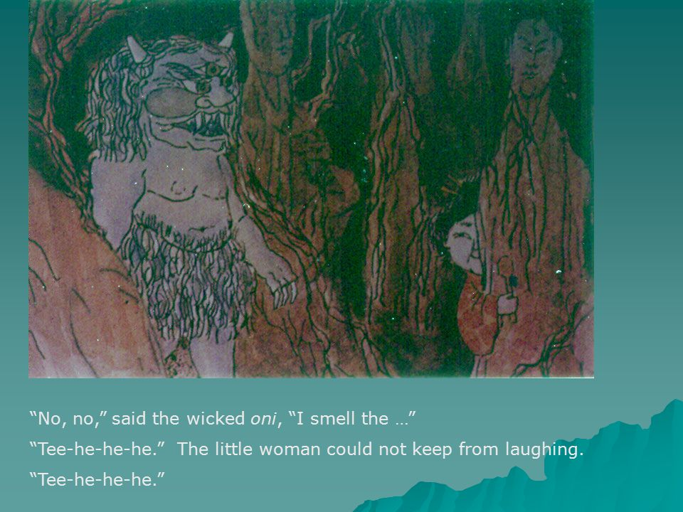 No, no, said the wicked oni, I smell the … Tee-he-he-he. The little woman could not keep from laughing.