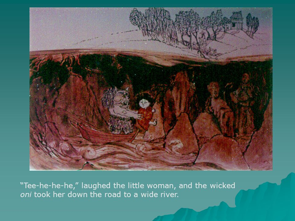 Tee-he-he-he, laughed the little woman, and the wicked oni took her down the road to a wide river.