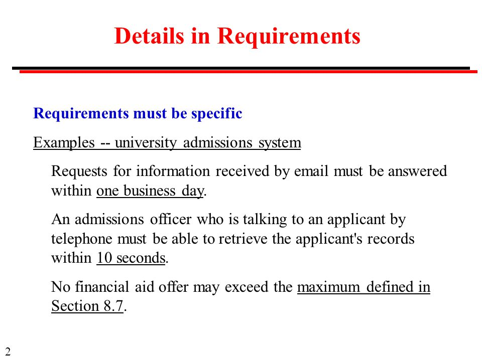 2 Details in Requirements Requirements must be specific Examples -- university admissions system Requests for information received by  must be answered within one business day.