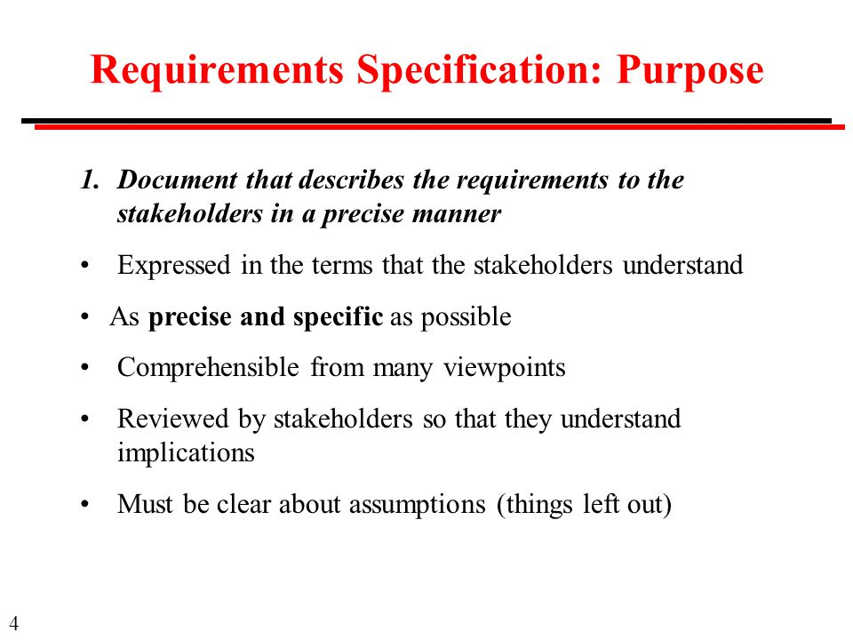 4 Requirements Specification: Purpose 1.Document that describes the requirements to the stakeholders in a precise manner Expressed in the terms that the stakeholders understand As precise and specific as possible Comprehensible from many viewpoints Reviewed by stakeholders so that they understand implications Must be clear about assumptions (things left out)