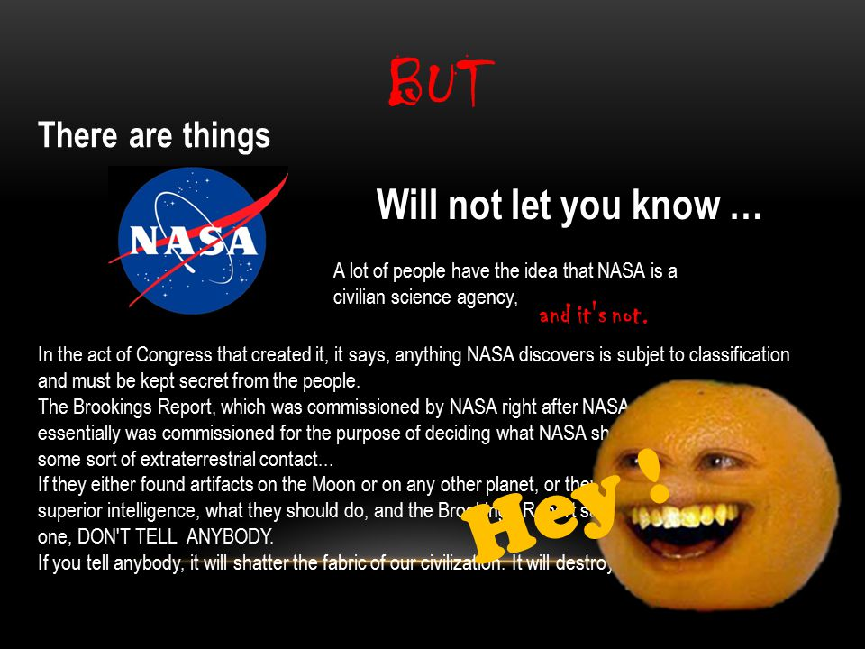 BUT There are things Will not let you know … A lot of people have the idea that NASA is a civilian science agency, In the act of Congress that created it, it says, anything NASA discovers is subjet to classification and must be kept secret from the people.
