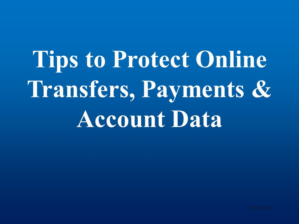 Tips to Protect Online Transfers, Payments & Account Data Your Logo