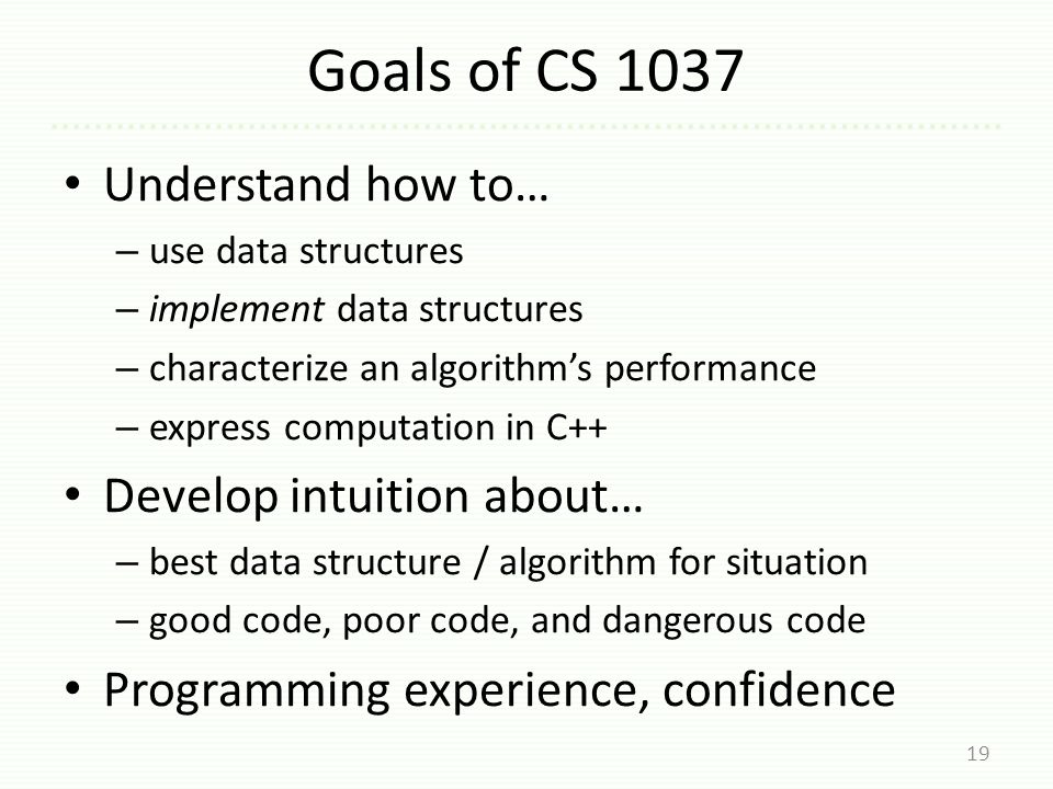 Goals of CS 1037 Understand how to… – use data structures – implement data structures – characterize an algorithm's performance – express computation in C++ Develop intuition about… – best data structure / algorithm for situation – good code, poor code, and dangerous code Programming experience, confidence 19