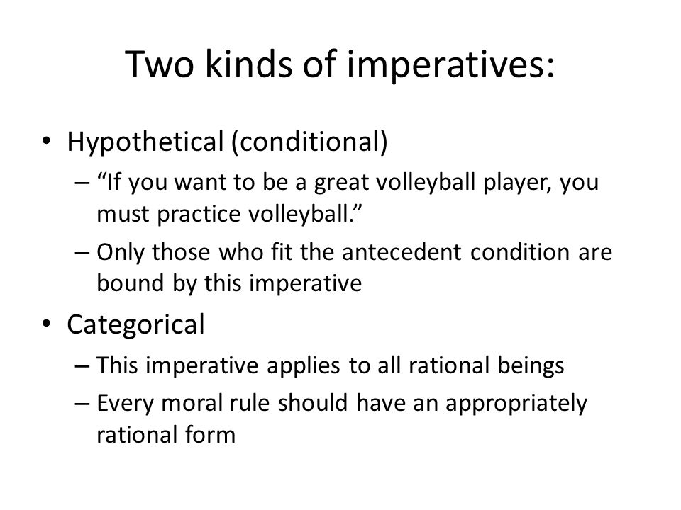 Two kinds of imperatives: Hypothetical (conditional) – If you want to be a great volleyball player, you must practice volleyball. – Only those who fit the antecedent condition are bound by this imperative Categorical – This imperative applies to all rational beings – Every moral rule should have an appropriately rational form