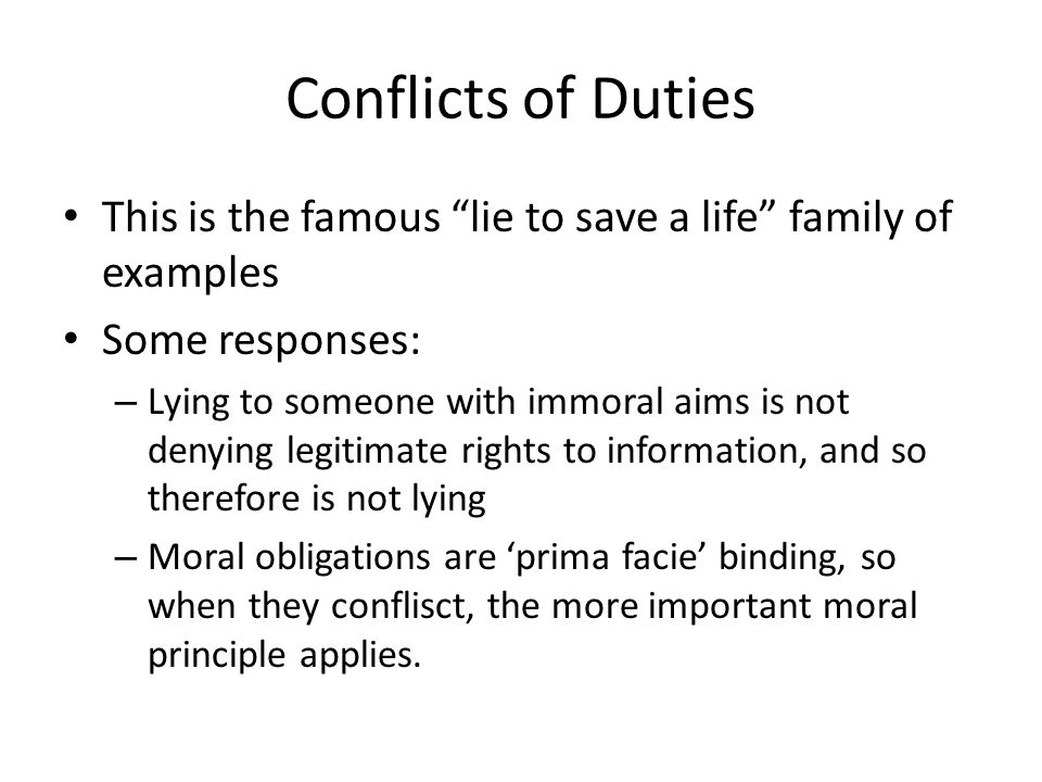 Conflicts of Duties This is the famous lie to save a life family of examples Some responses: – Lying to someone with immoral aims is not denying legitimate rights to information, and so therefore is not lying – Moral obligations are 'prima facie' binding, so when they conflisct, the more important moral principle applies.