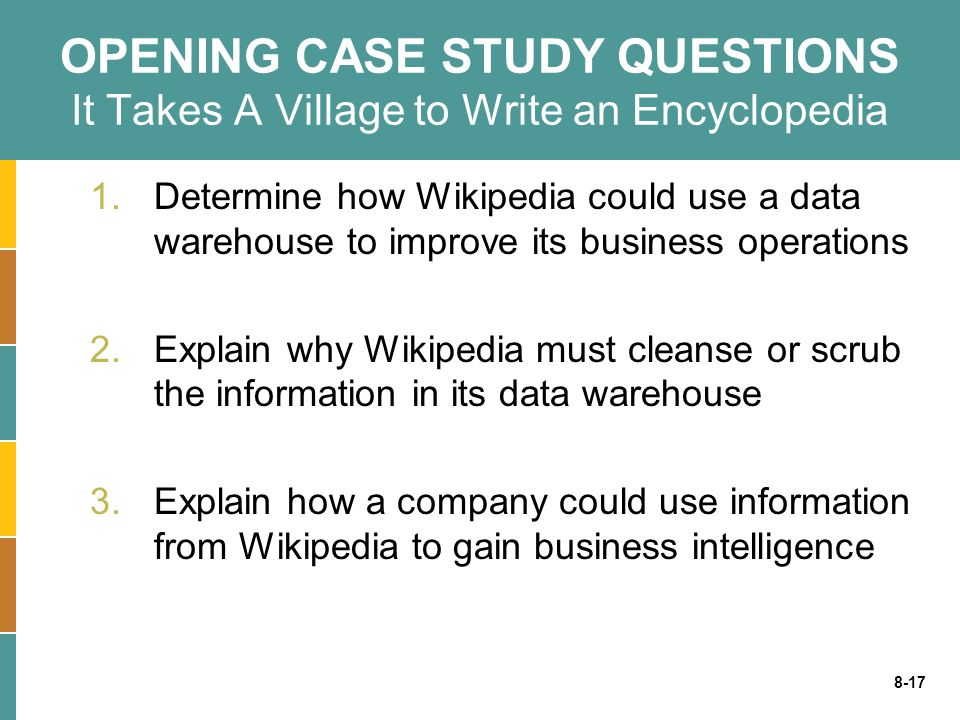 8-17 OPENING CASE STUDY QUESTIONS It Takes A Village to Write an Encyclopedia 1.Determine how Wikipedia could use a data warehouse to improve its busi