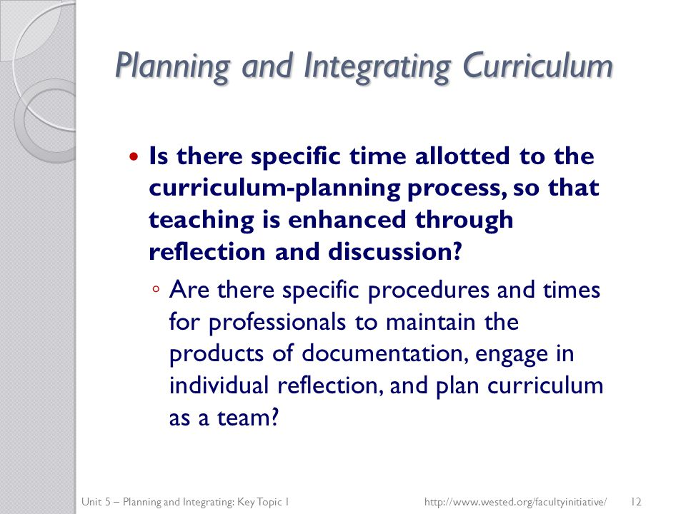 Planning and Integrating Curriculum Is there specific time allotted to the curriculum-planning process, so that teaching is enhanced through reflection and discussion.