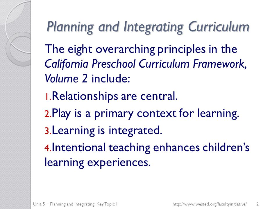 Planning and Integrating Curriculum The eight overarching principles in the California Preschool Curriculum Framework, Volume 2 include: 1.