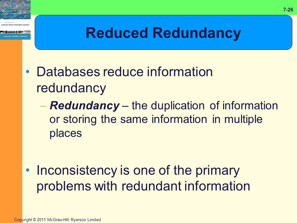 7-26 Copyright © 2011 McGraw-Hill Ryerson Limited Reduced Redundancy Databases reduce information redundancy –Redundancy – the duplication of informat