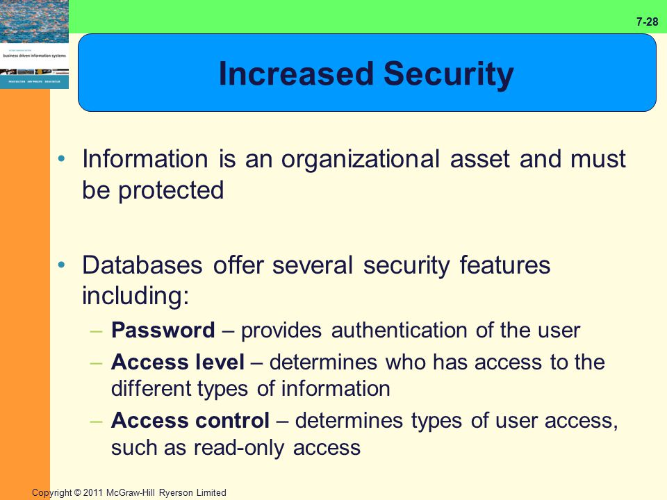 7-28 Copyright © 2011 McGraw-Hill Ryerson Limited Increased Security Information is an organizational asset and must be protected Databases offer seve