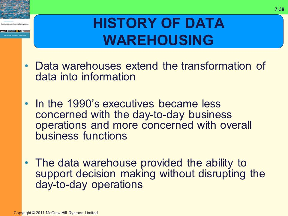 7-38 Copyright © 2011 McGraw-Hill Ryerson Limited HISTORY OF DATA WAREHOUSING Data warehouses extend the transformation of data into information In th