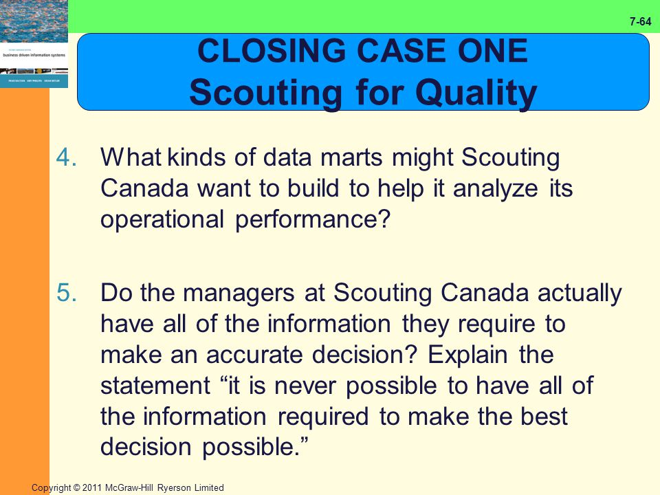 7-64 Copyright © 2011 McGraw-Hill Ryerson Limited CLOSING CASE ONE Scouting for Quality 4.What kinds of data marts might Scouting Canada want to build