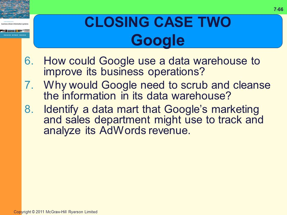 7-66 Copyright © 2011 McGraw-Hill Ryerson Limited CLOSING CASE TWO Google 6.How could Google use a data warehouse to improve its business operations?