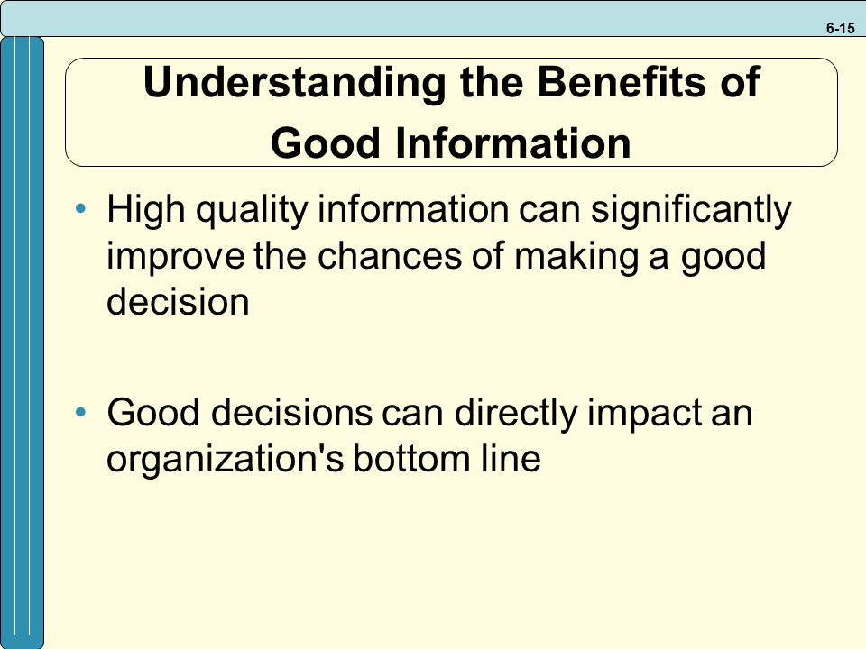 6-15 Understanding the Benefits of Good Information High quality information can significantly improve the chances of making a good decision Good deci