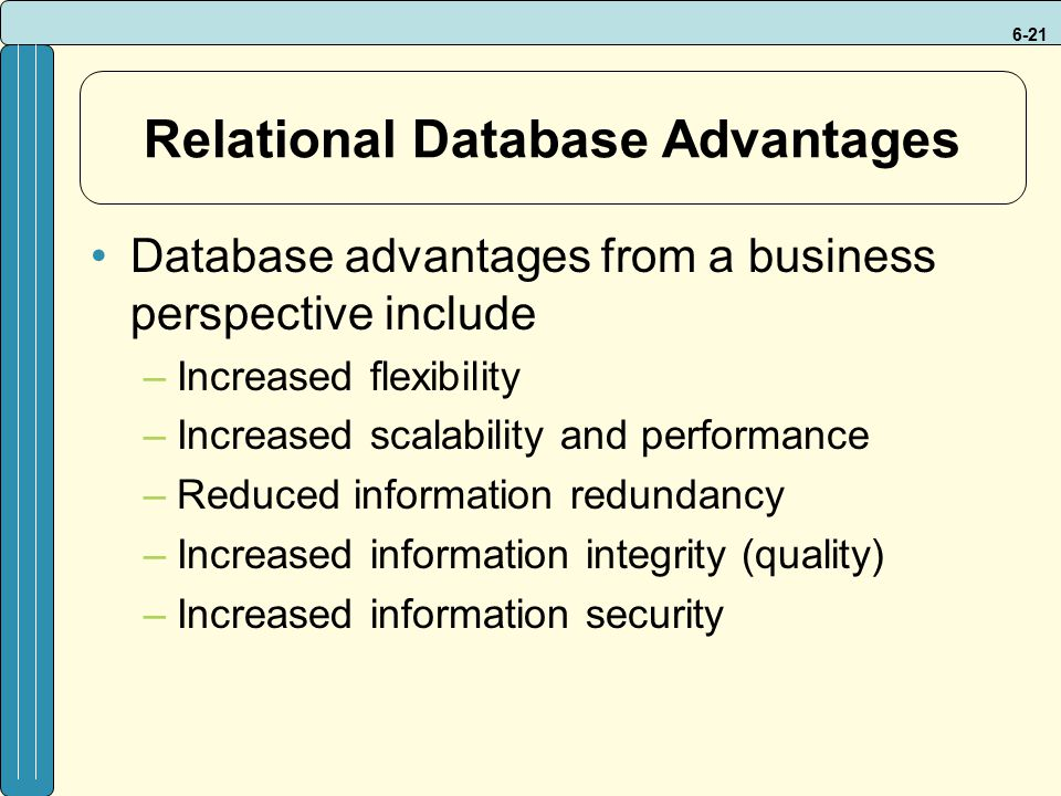 6-21 Relational Database Advantages Database advantages from a business perspective include –Increased flexibility –Increased scalability and performa